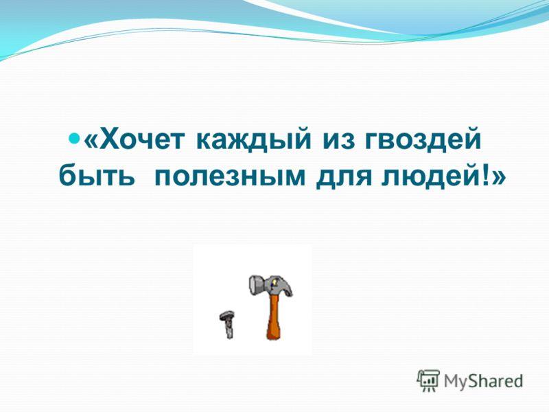 «Хочет каждый из гвоздей быть полезным для людей!»
