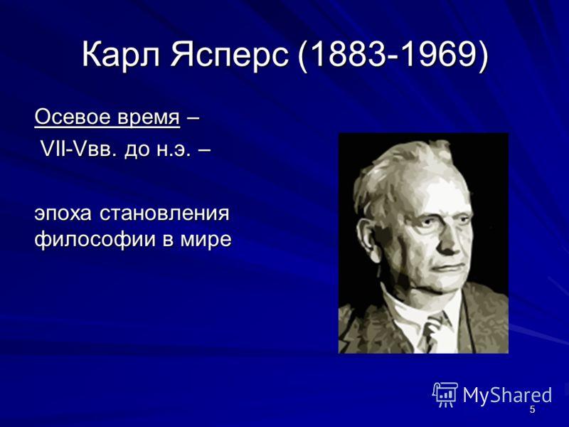 5 Карл Ясперс (1883-1969) Осевое время – VII-Vвв. до н.э. – VII-Vвв. до н.э. – эпоха становления философии в мире