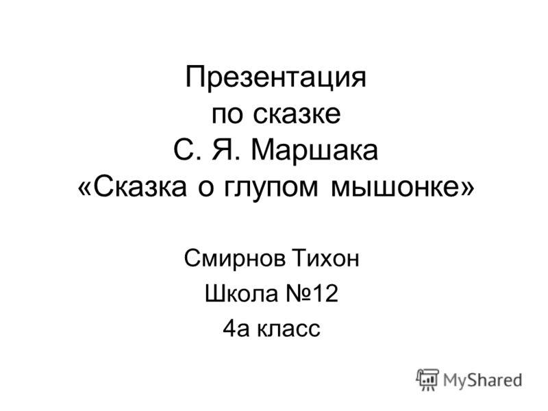 Презентация по сказке С. Я. Маршака «Сказка о глупом мышонке» Смирнов Тихон Школа 12 4а класс