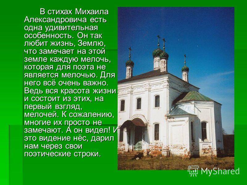 В стихах Михаила Александровича есть одна удивительная особенность. Он так любит жизнь, Землю, что замечает на этой земле каждую мелочь, которая для поэта не является мелочью. Для него всё очень важно. Ведь вся красота жизни и состоит из этих, на пер