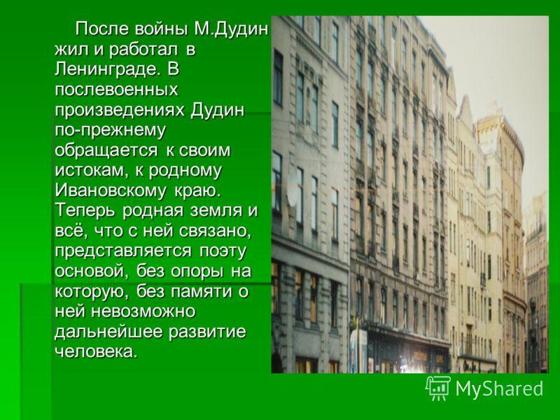 После войны М.Дудин жил и работал в Ленинграде. В послевоенных произведениях Дудин по-прежнему обращается к своим истокам, к родному Ивановскому краю. Теперь родная земля и всё, что с ней связано, представляется поэту основой, без опоры на которую, б