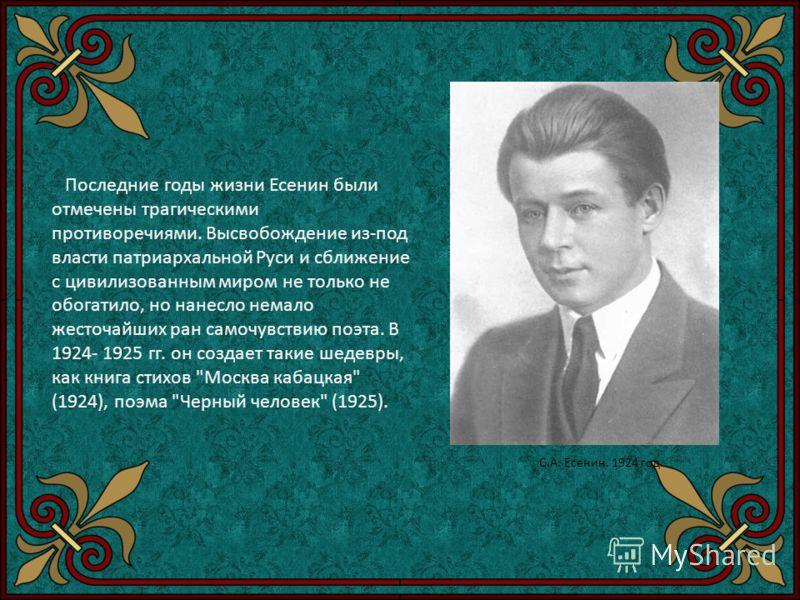 Последние годы жизни Есенин были отмечены трагическими противоречиями. Высвобождение из-под власти патриархальной Руси и сближение с цивилизованным миром не только не обогатило, но нанесло немало жесточайших ран самочувствию поэта. В 1924- 1925 гг. о