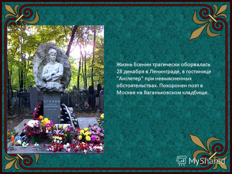 Жизнь Есенин трагически оборвалась 28 декабря в Ленинграде, в гостинице Англетер при невыясненных обстоятельствах. Похоронен поэт в Москве на Ваганьковском кладбище.