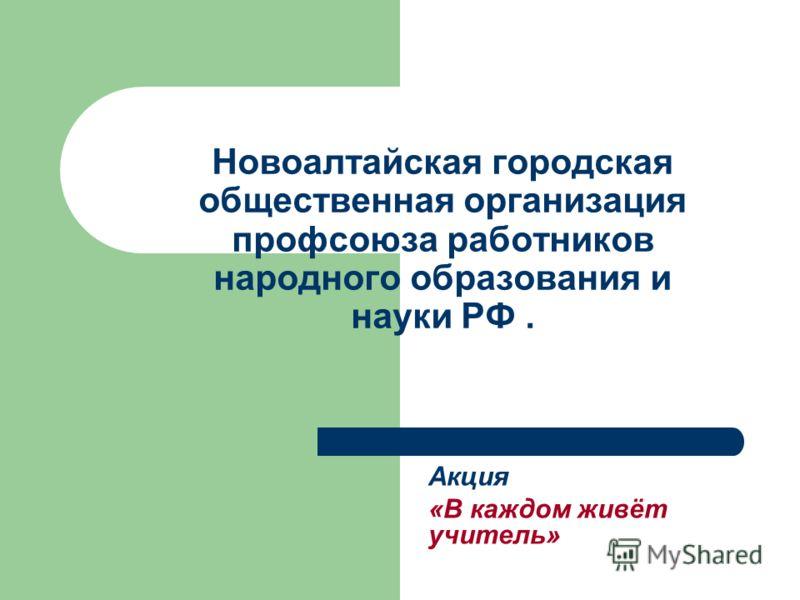 Новоалтайская городская общественная организация профсоюза работников народного образования и науки РФ. Акция «В каждом живёт учитель»