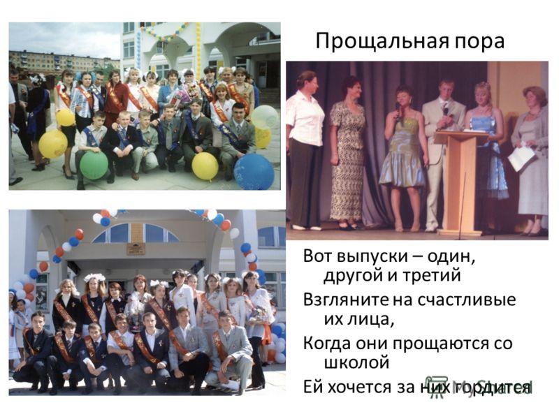 Прощальная пора Вот выпуски – один, другой и третий Взгляните на счастливые их лица, Когда они прощаются со школой Ей хочется за них гордится