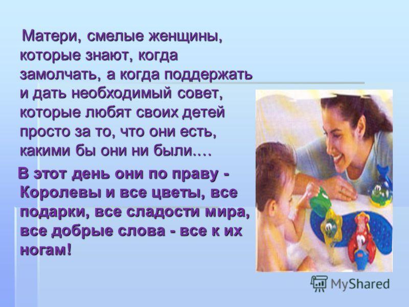 Матери, смелые женщины, которые знают, когда замолчать, а когда поддержать и дать необходимый совет, которые любят своих детей просто за то, что они есть, какими бы они ни были.… Матери, смелые женщины, которые знают, когда замолчать, а когда поддерж