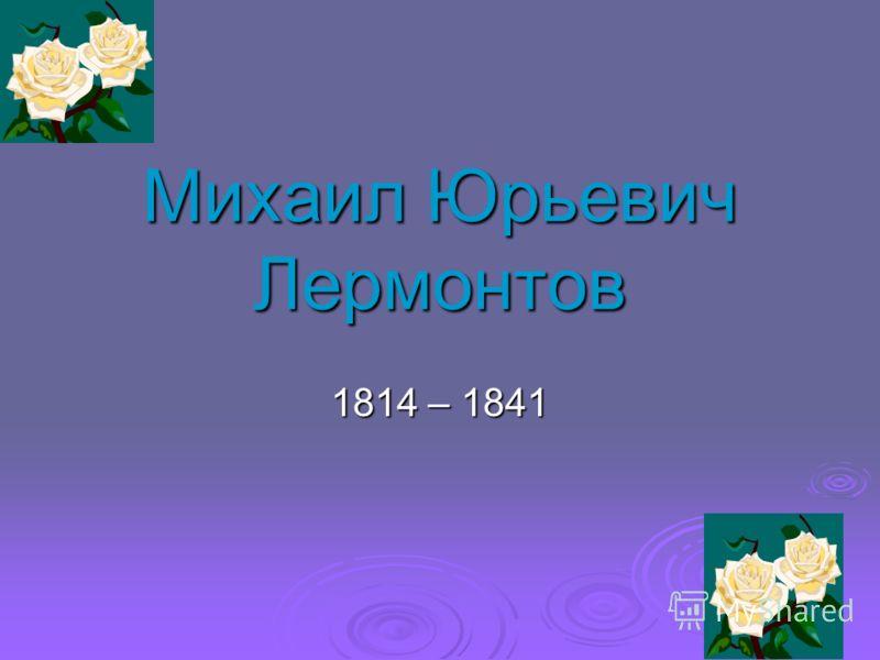 Михаил Юрьевич Лермонтов 1814 – 1841