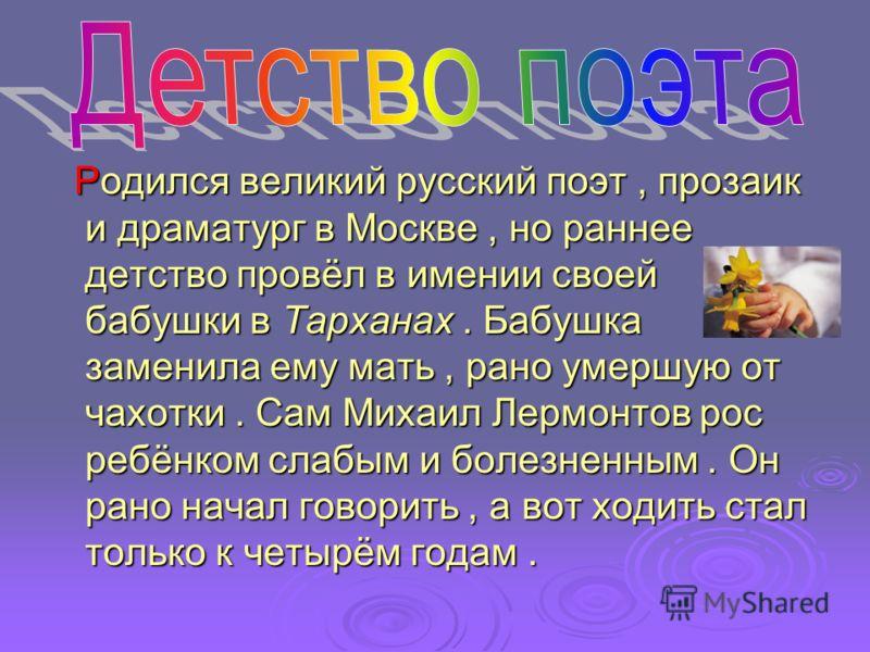 Родился великий русский поэт, прозаик и драматург в Москве, но раннее детство провёл в имении своей бабушки в Тарханах. Бабушка заменила ему мать, рано умершую от чахотки. Сам Михаил Лермонтов рос ребёнком слабым и болезненным. Он рано начал говорить