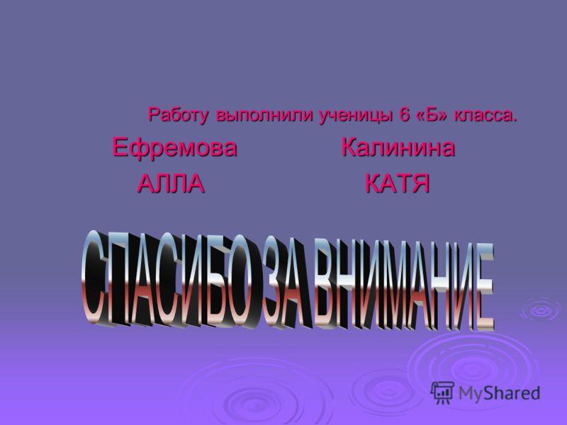 Работу выполнили ученицы 6 «Б» класса. Ефремова Калинина АЛЛА КАТЯ