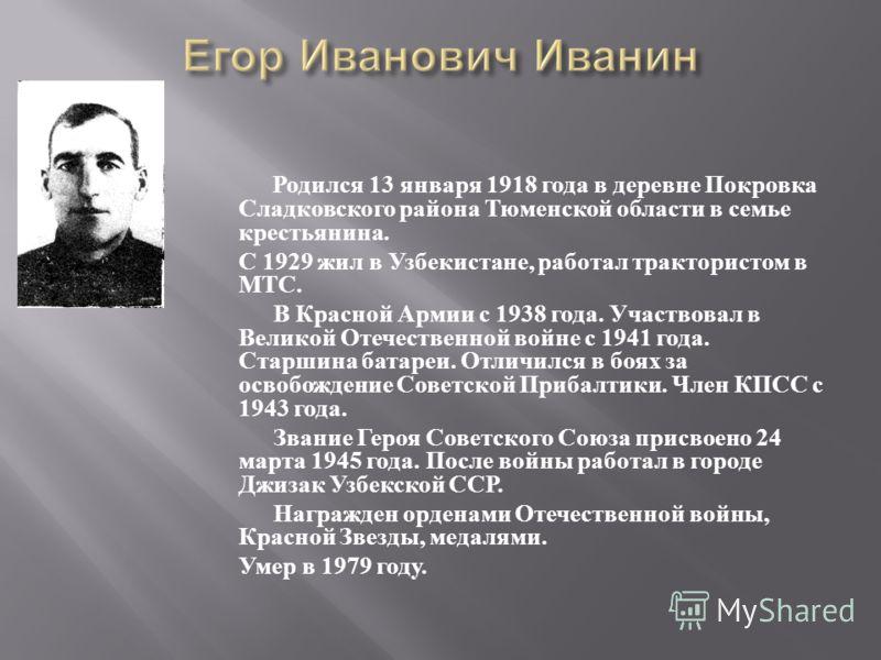 Родился 13 января 1918 года в деревне Покровка Сладковского района Тюменской области в семье крестьянина. С 1929 жил в Узбекистане, работал трактористом в МТС. В Красной Армии с 1938 года. Участвовал в Великой Отечественной войне с 1941 года. Старшин