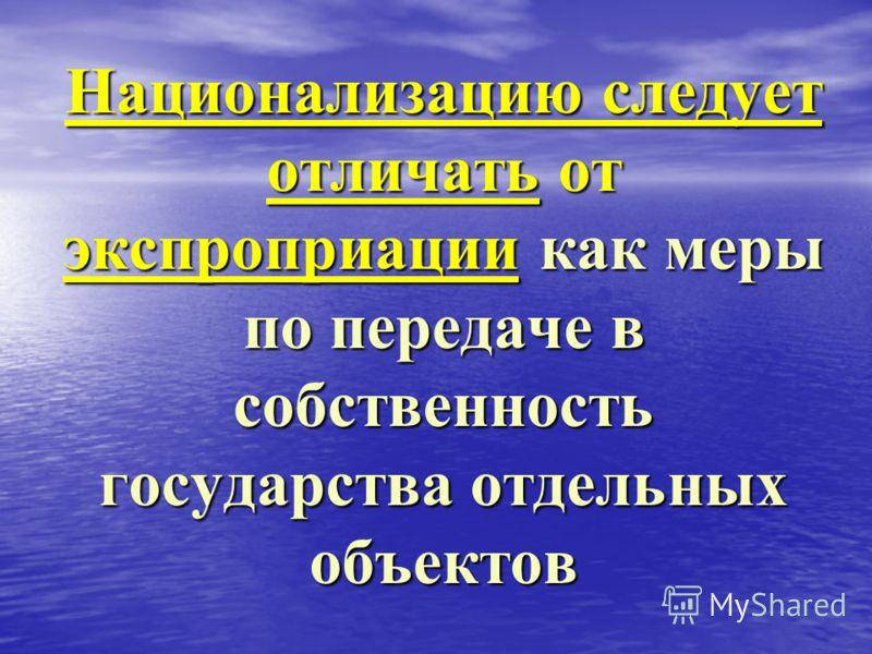 Национализацию следует отличать от экспроприации как меры по передаче в собственность государства отдельных объектов