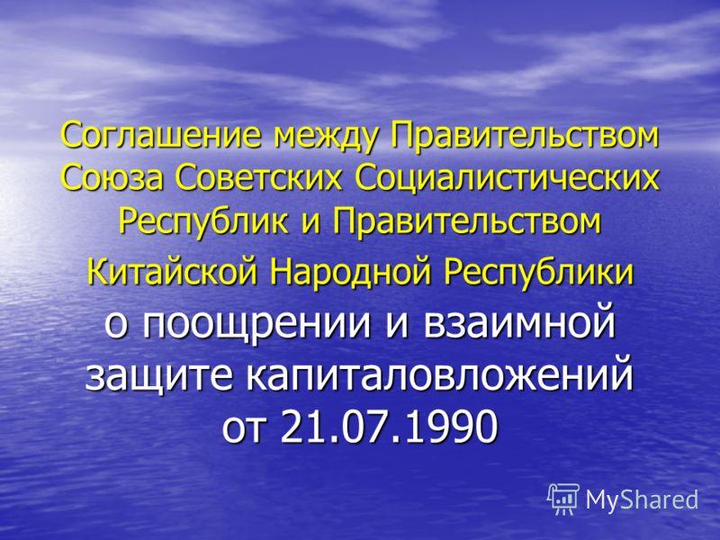 Соглашение между Правительством Союза Советских Социалистических Республик и Правительством Китайской Народной Республики о поощрении и взаимной защите капиталовложений от 21.07.1990