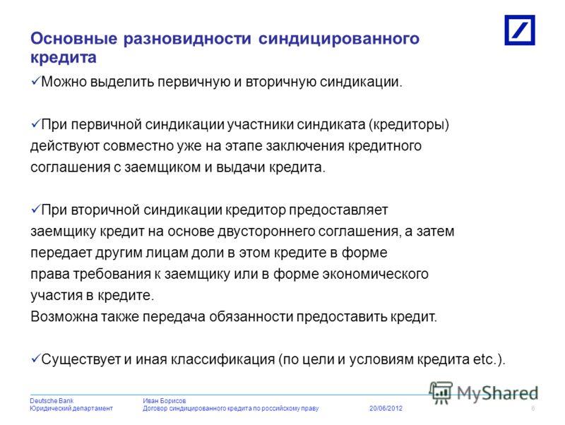 Deutsche BankDeutsche BankИван Борисов Юридический департаментДоговор синдицированного кредита по российскому праву 20/06/2012 В банковской практике под синдицированным кредитом понимается кредит, предоставляемый двумя или более кредиторами (синдикат