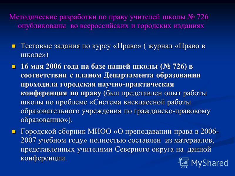 Методические разработки по праву учителей школы 726 опубликованы во всероссийских и городских изданиях Тестовые задания по курсу «Право» ( журнал «Право в школе») Тестовые задания по курсу «Право» ( журнал «Право в школе») 16 мая 2006 года на базе на