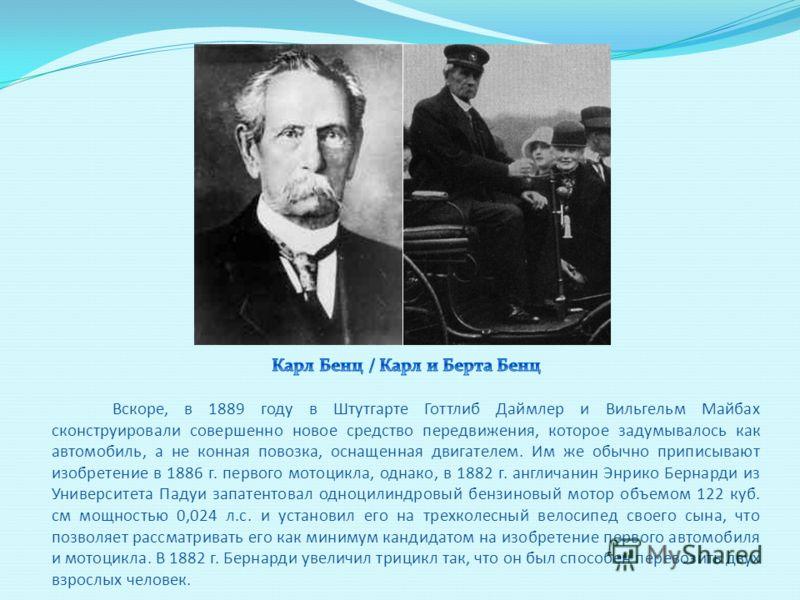 Вскоре, в 1889 году в Штутгарте Готтлиб Даймлер и Вильгельм Майбах сконструировали совершенно новое средство передвижения, которое задумывалось как автомобиль, а не конная повозка, оснащенная двигателем. Им же обычно приписывают изобретение в 1886 г.