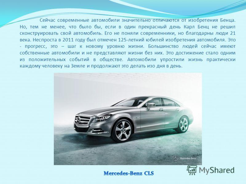 Сейчас современные автомобили значительно отличаются от изобретения Бенца. Но, тем не менее, что было бы, если в один прекрасный день Карл Бенц не решил сконструировать свой автомобиль. Его не поняли современники, но благодарны люди 21 века. Неспрост