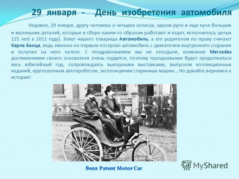 29 января - День изобретения автомобиля Недавно, 29 января, другу человека о четырех колесах, одном руле и еще куче больших и маленьких деталей, которые в сборе каким-то образом работают и ездят, исполнилось целых 125 лет( в 2011 году). Зовут нашего