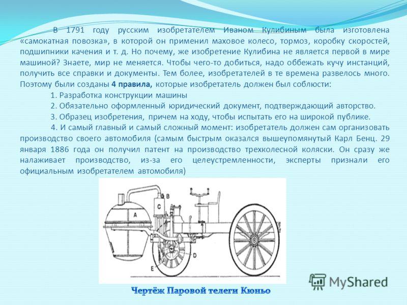 В 1791 году русским изобретателем Иваном Кулибиным была изготовлена «самокатная повозка», в которой он применил маховое колесо, тормоз, коробку скоростей, подшипники качения и т. д. Но почему, же изобретение Кулибина не является первой в мире машиной