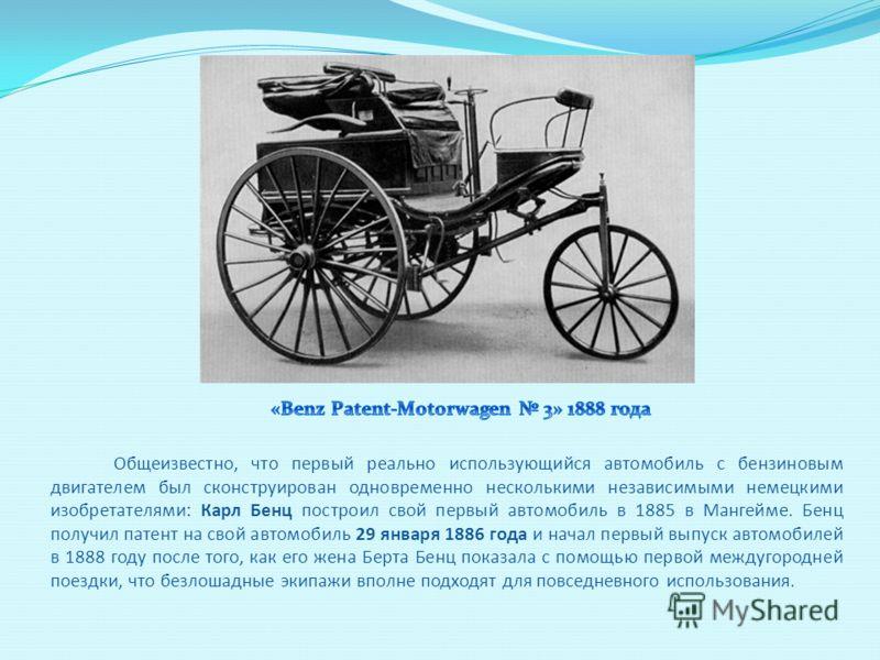 Общеизвестно, что первый реально использующийся автомобиль с бензиновым двигателем был сконструирован одновременно несколькими независимыми немецкими изобретателями: Карл Бенц построил свой первый автомобиль в 1885 в Мангейме. Бенц получил патент на
