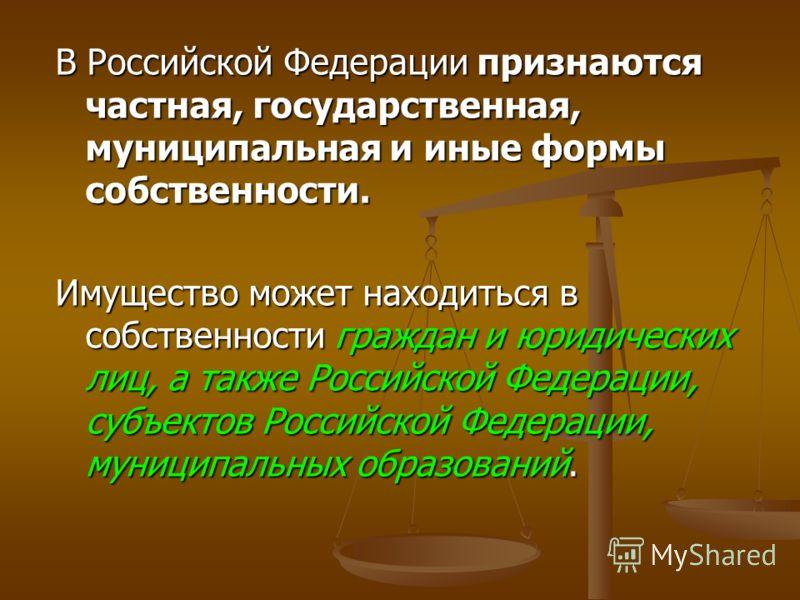 В Российской Федерации признаются частная, государственная, муниципальная и иные формы собственности. Имущество может находиться в собственности граждан и юридических лиц, а также Российской Федерации, субъектов Российской Федерации, муниципальных об