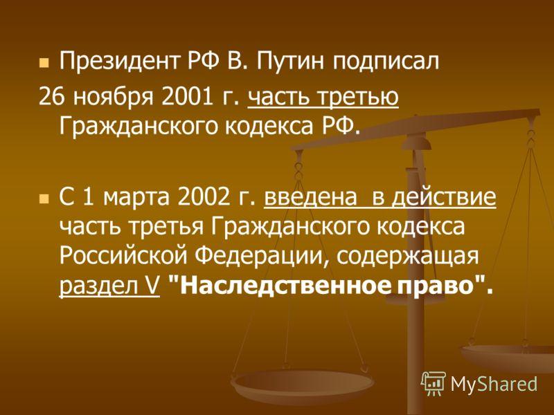 Президент РФ В. Путин подписал 26 ноября 2001 г. часть третью Гражданского кодекса РФ. С 1 марта 2002 г. введена в действие часть третья Гражданского кодекса Российской Федерации, содержащая раздел V Наследственное право.