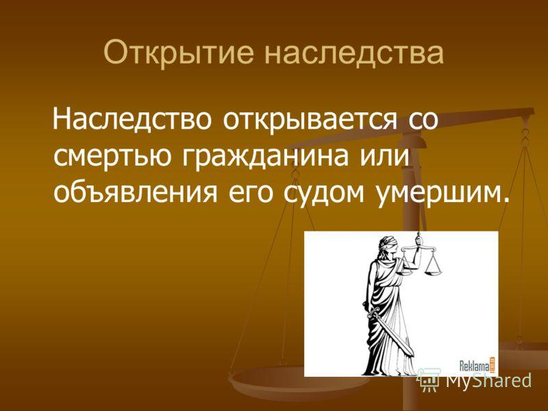 Открытие наследства Наследство открывается со смертью гражданина или объявления его судом умершим.