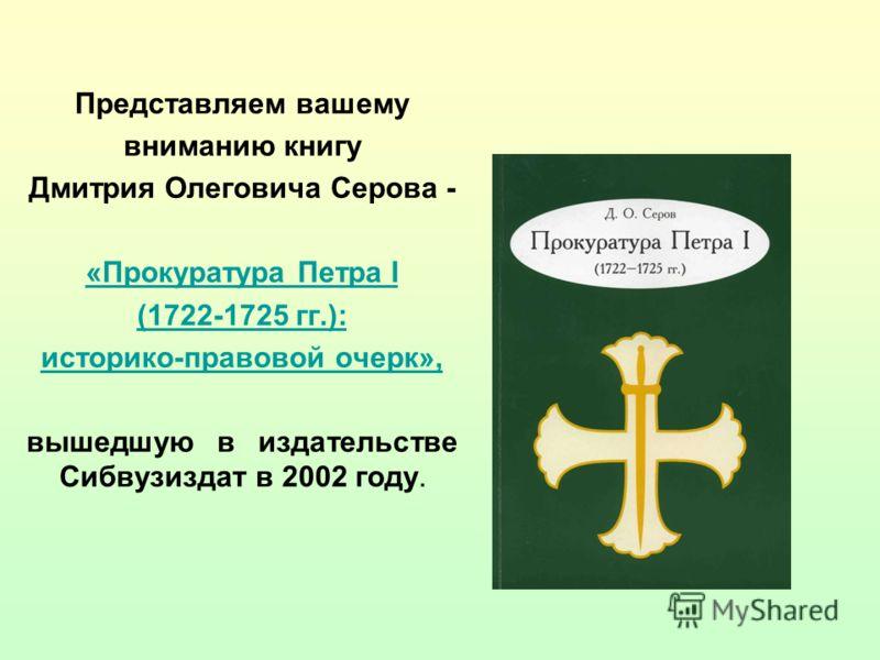 Представляем вашему вниманию книгу Дмитрия Олеговича Серова - «Прокуратура Петра I (1722-1725 гг.): историко-правовой очерк», вышедшую в издательстве Сибвузиздат в 2002 году.