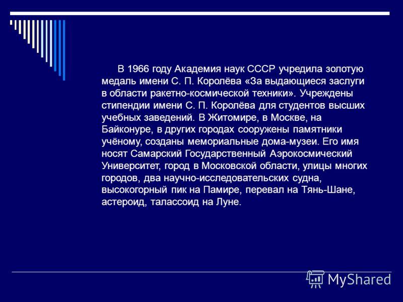 В 1966 году Академия наук СССР учредила золотую медаль имени С. П. Королёва «За выдающиеся заслуги в области ракетно-космической техники». Учреждены стипендии имени С. П. Королёва для студентов высших учебных заведений. В Житомире, в Москве, на Байко