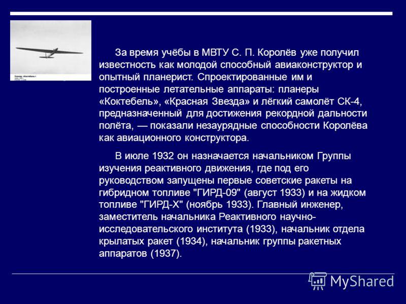 За время учёбы в МВТУ С. П. Королёв уже получил известность как молодой способный авиаконструктор и опытный планерист. Спроектированные им и построенные летательные аппараты: планеры «Коктебель», «Красная Звезда» и лёгкий самолёт СК-4, предназначенны