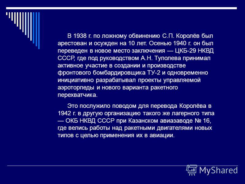 В 1938 г. по ложному обвинению С.П. Королёв был арестован и осужден на 10 лет. Осенью 1940 г. он был переведен в новое место заключения ЦКБ-29 НКВД СССР, где под руководством А.Н. Туполева принимал активное участие в создании и производстве фронтовог