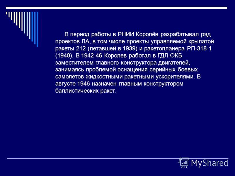 В период работы в РНИИ Королёв разрабатывал ряд проектов ЛА, в том числе проекты управляемой крылатой ракеты 212 (летавшей в 1939) и ракетопланера РП-318-1 (1940). В 1942-46 Королев работал в ГДЛ-ОКБ заместителем главного конструктора двигателей, зан