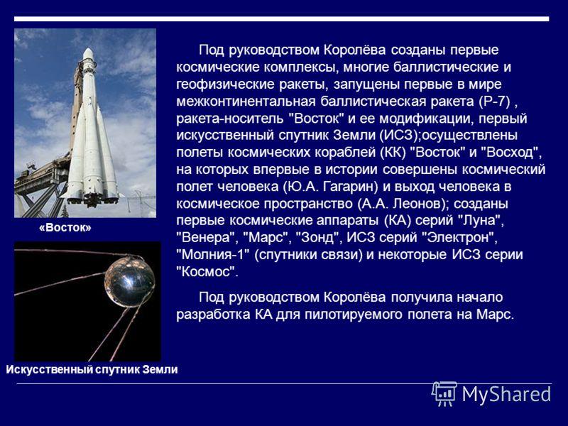 Под руководством Королёва созданы первые космические комплексы, многие баллистические и геофизические ракеты, запущены первые в мире межконтинентальная баллистическая ракета (Р-7), ракета-носитель