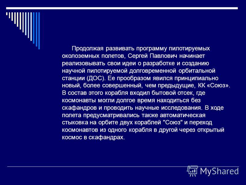 Продолжая развивать программу пилотируемых околоземных полетов, Сергей Павлович начинает реализовывать свои идеи о разработке и созданию научной пилотируемой долговременной орбитальной станции (ДОС). Ее прообразом явился принципиально новый, более со