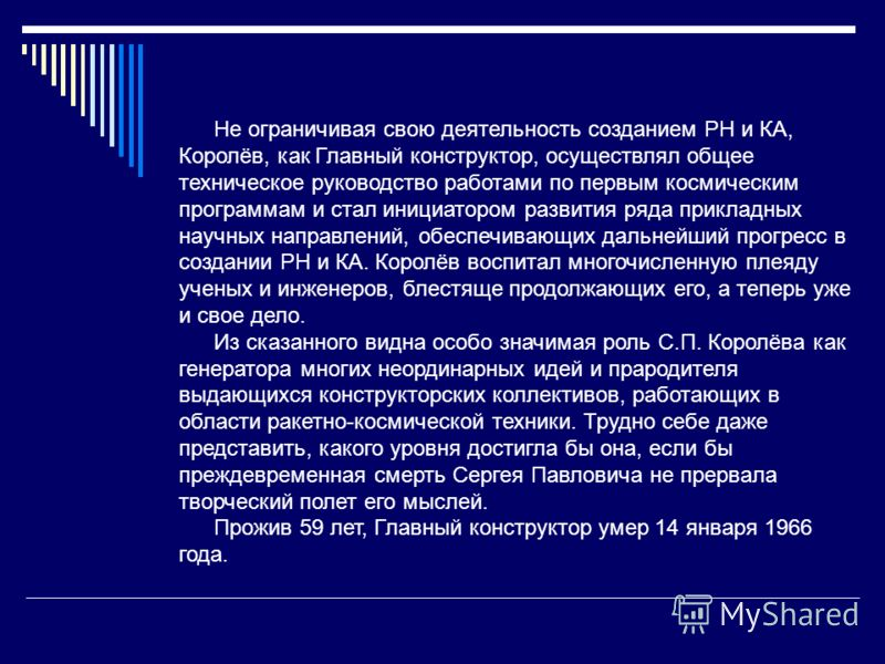 Не ограничивая свою деятельность созданием РН и КА, Королёв, как Главный конструктор, осуществлял общее техническое руководство работами по первым космическим программам и стал инициатором развития ряда прикладных научных направлений, обеспечивающих