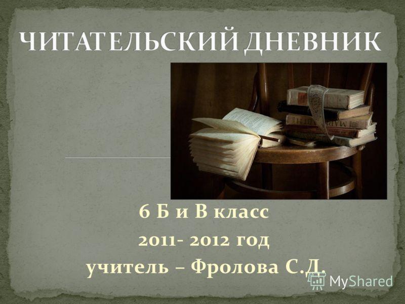 6 Б и В класс 2011- 2012 год учитель – Фролова С.Д.