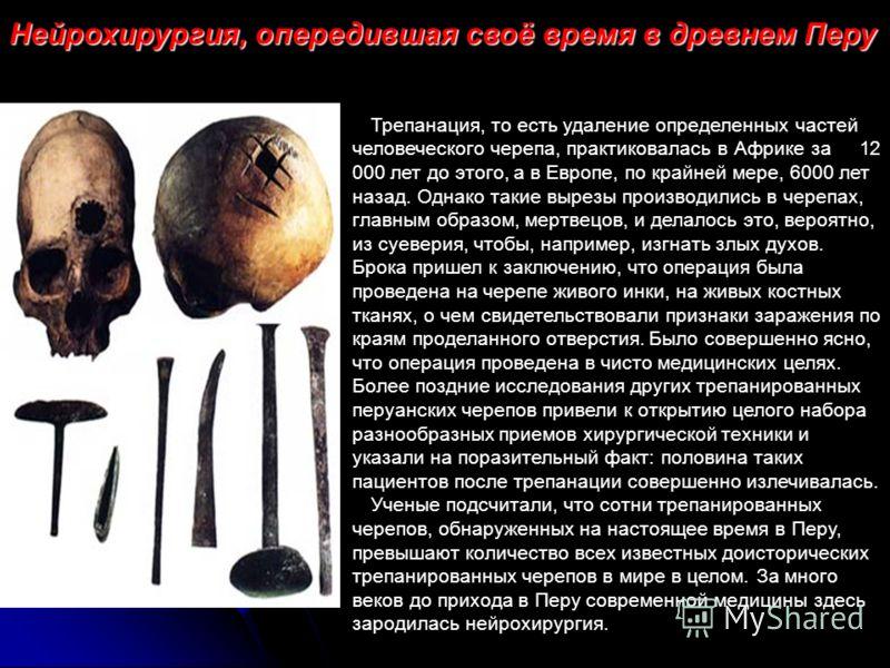 Нейрохирургия, опередившая своё время в древнем Перу Трепанация, то есть удаление определенных частей человеческого черепа, практиковалась в Африке за 12 000 лет до этого, а в Европе, по крайней мере, 6000 лет назад. Однако такие вырезы производились
