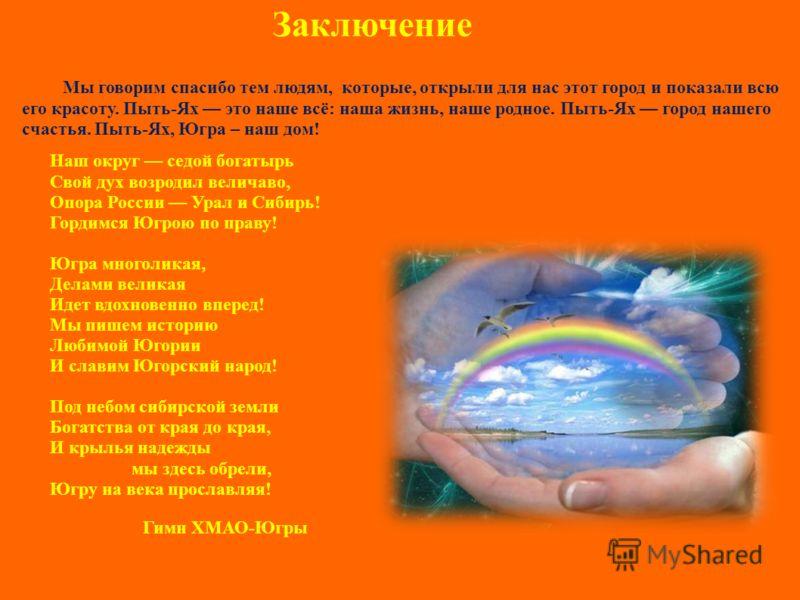 Наш округ седой богатырь Свой дух возродил величаво, Опора России Урал и Сибирь! Гордимся Югрою по праву! Югра многоликая, Делами великая Идет вдохновенно вперед! Мы пишем историю Любимой Югории И славим Югорский народ! Под небом сибирской земли Бога