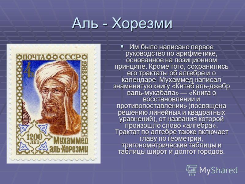 Аль - Хорезми Им было написано первое руководство по арифметике, основанное на позиционном принципе. Кроме того, сохранились его трактаты об алгебре и о календаре. Мухаммед написал знаменитую книгу «Китаб аль-джебр валь-мукабала» «Книга о восстановле