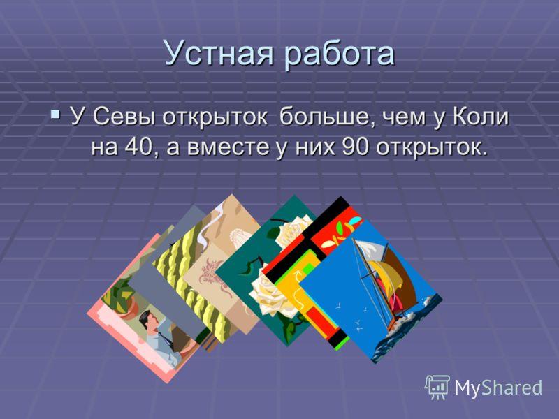 Устная работа У Севы открыток больше, чем у Коли на 40, а вместе у них 90 открыток. У Севы открыток больше, чем у Коли на 40, а вместе у них 90 открыток.