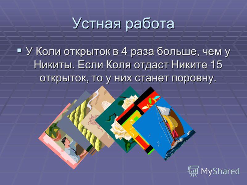 Устная работа У Коли открыток в 4 раза больше, чем у Никиты. Если Коля отдаст Никите 15 открыток, то у них станет поровну. У Коли открыток в 4 раза больше, чем у Никиты. Если Коля отдаст Никите 15 открыток, то у них станет поровну.
