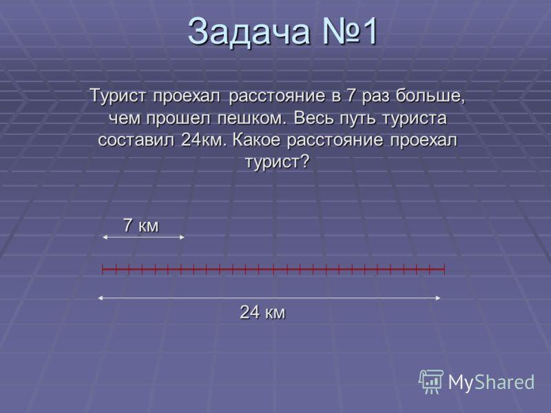 Задача 1 Турист проехал расстояние в 7 раз больше, чем прошел пешком. Весь путь туриста составил 24км. Какое расстояние проехал турист? 7 км 24 км