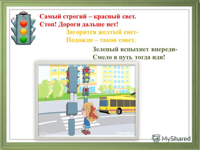 Самый строгий – красный свет. Стоп! Дороги дальше нет! Загорится желтый свет- Подожди – таков совет. Зеленый вспыхнет впереди- Смело в путь тогда иди!