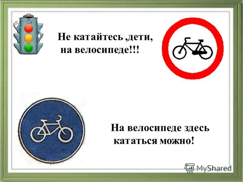 Не катайтесь,дети, на велосипеде!!! На велосипеде здесь кататься можно!
