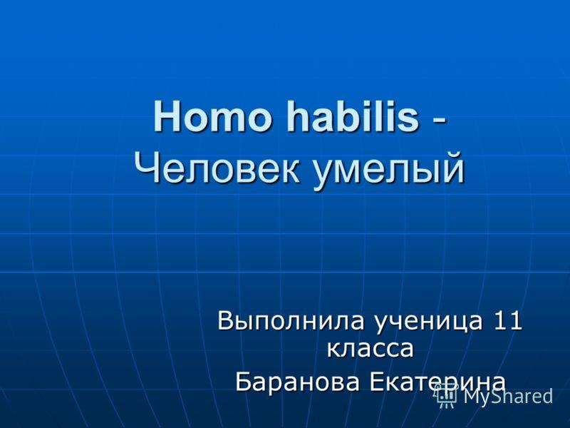 Homo habilis - Человек умелый Выполнила ученица 11 класса Баранова Екатерина