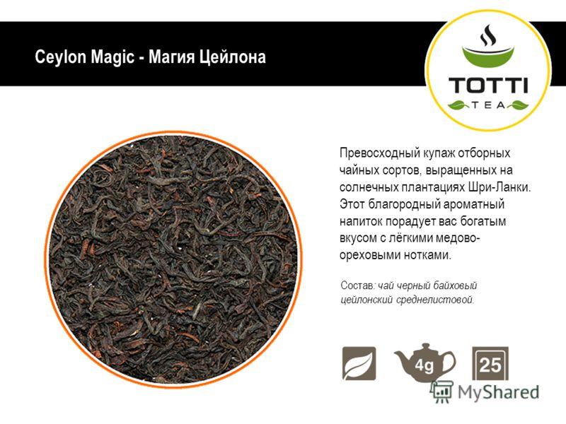 Ceylon Magic - Магия Цейлона Превосходный купаж отборных чайных сортов, выращенных на солнечных плантациях Шри-Ланки. Этот благородный ароматный напиток порадует вас богатым вкусом с лёгкими медово- ореховыми нотками. Состав : чай черный байховый цей