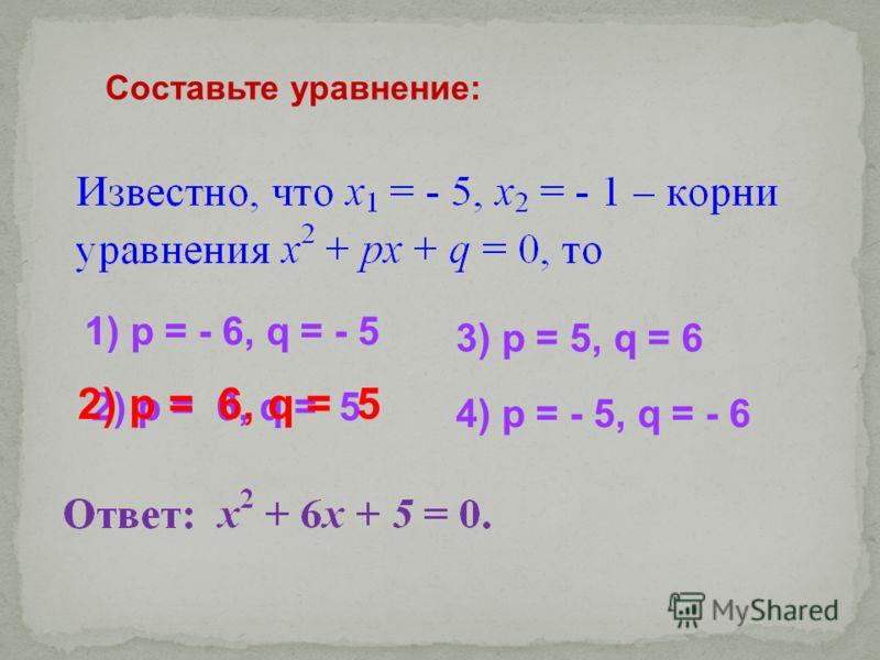 Составьте уравнение: 1) p = - 6, q = - 5 2) p = 6, q = 5 4) p = - 5, q = - 6 3) p = 5, q = 6 2) p = 6, q = 5