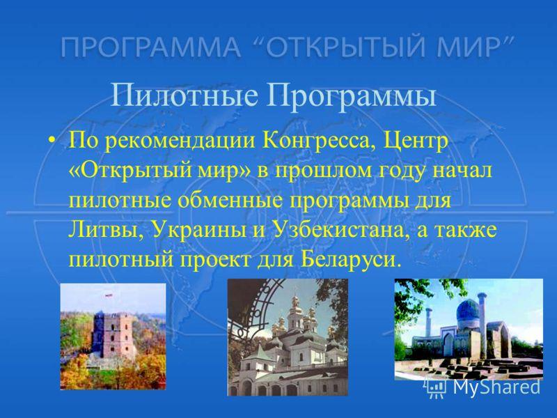 По рекомендации Конгресса, Центр «Открытый мир» в прошлом году начал пилотные обменные программы для Литвы, Украины и Узбекистана, а также пилотный проект для Беларуси. Пилотные Программы