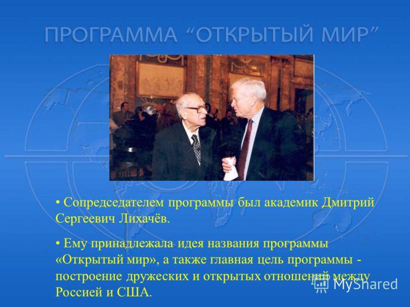 Сопредседателем программы был академик Дмитрий Сергеевич Лихачёв. Ему принадлежала идея названия программы «Открытый мир», а также главная цель программы - построение дружеских и открытых отношений между Россией и США.