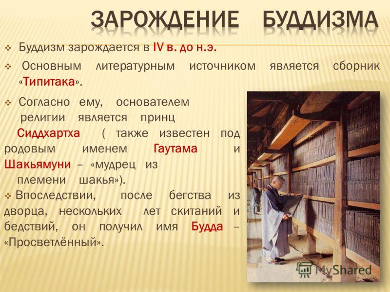Буддизм зарождается в IV в. до н.э. Основным литературным источником является сборник «Типитака». Согласно ему, основателем религии является принц Сиддхартха ( также известен под родовым именем Гаутама и Шакьямуни – «мудрец из племени шакья»). Впосле