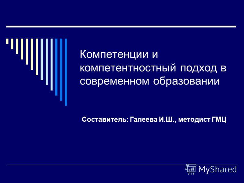 Компетенции и компетентностный подход в современном образовании Составитель: Галеева И.Ш., методист ГМЦ